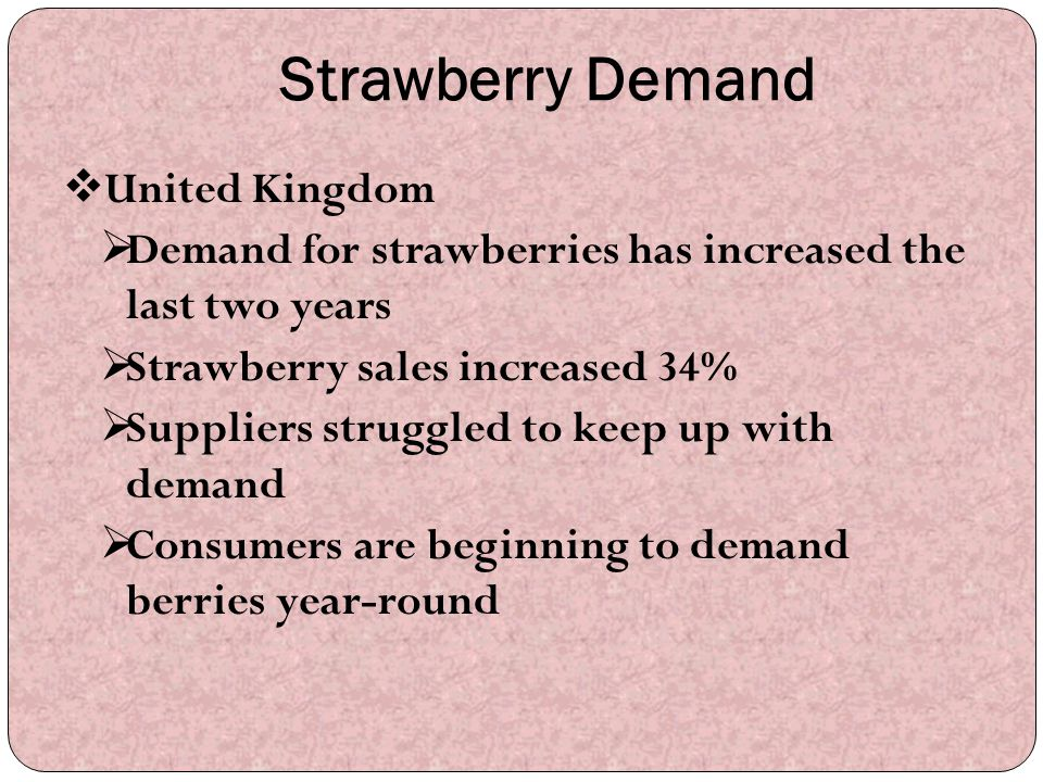 Strawberry Demand  United Kingdom  Demand for strawberries has increased the last two years  Strawberry sales increased 34%  Suppliers struggled t