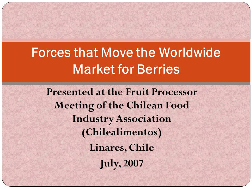 Presented at the Fruit Processor Meeting of the Chilean Food Industry Association (Chilealimentos) Linares, Chile July, 2007 Forces that Move the Worl