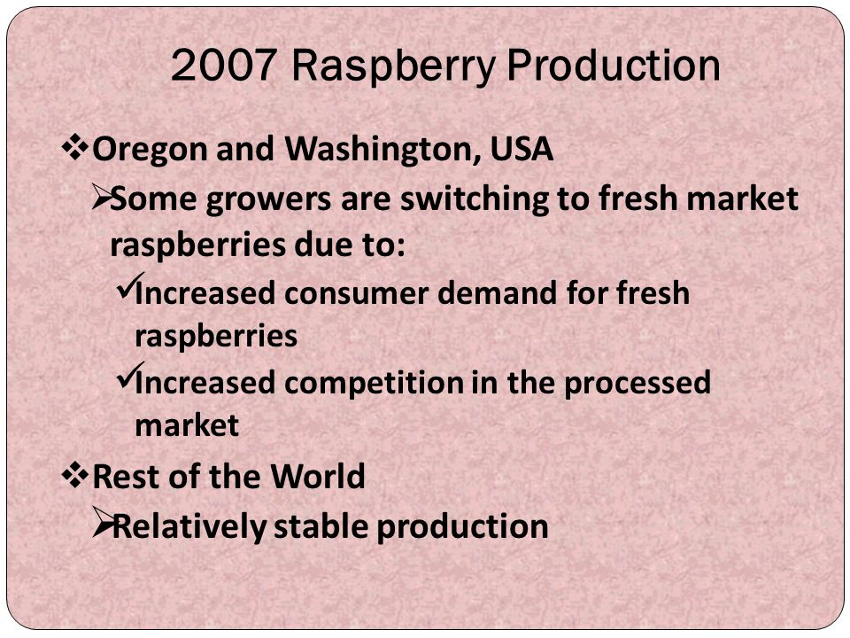 2007 Raspberry Production  Oregon and Washington, USA  Some growers are switching to fresh market raspberries due to: Increased consumer demand for
