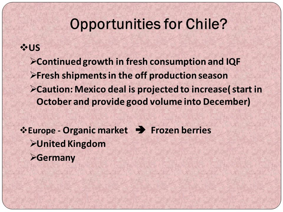 Opportunities for Chile?  US  Continued growth in fresh consumption and IQF  Fresh shipments in the off production season  Caution: Mexico deal is