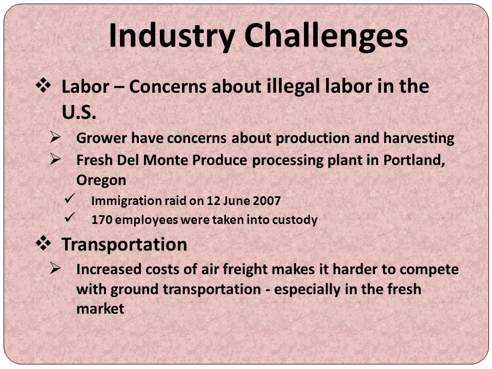 Industry Challenges  Labor – Concerns about illegal labor in the U.S.  Grower have concerns about production and harvesting  Fresh Del Monte Produc