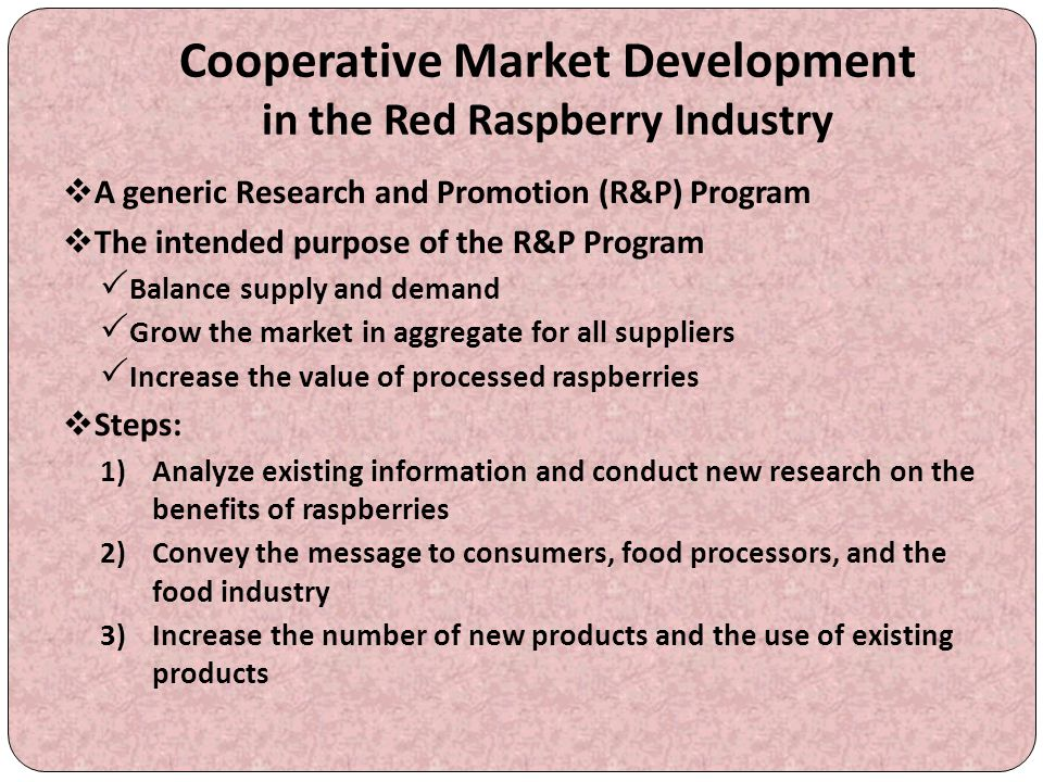 Cooperative Market Development in the Red Raspberry Industry  A generic Research and Promotion (R&P) Program  The intended purpose of the R&P Progra