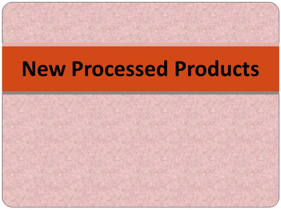 New Processed Products
