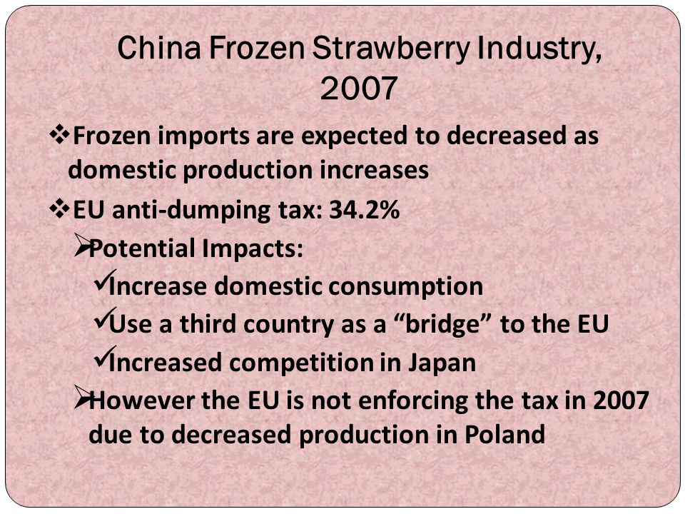 China Frozen Strawberry Industry, 2007  Frozen imports are expected to decreased as domestic production increases  EU anti-dumping tax: 34.2%  Pote