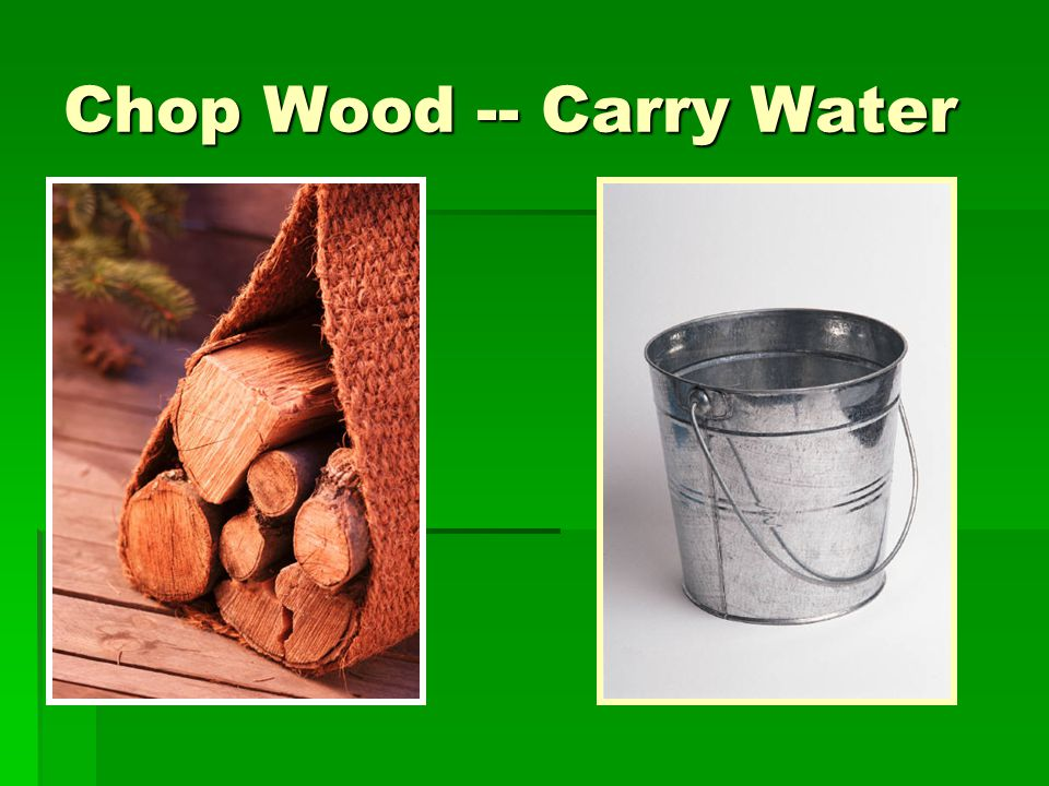 Chop Wood -- Carry Water
