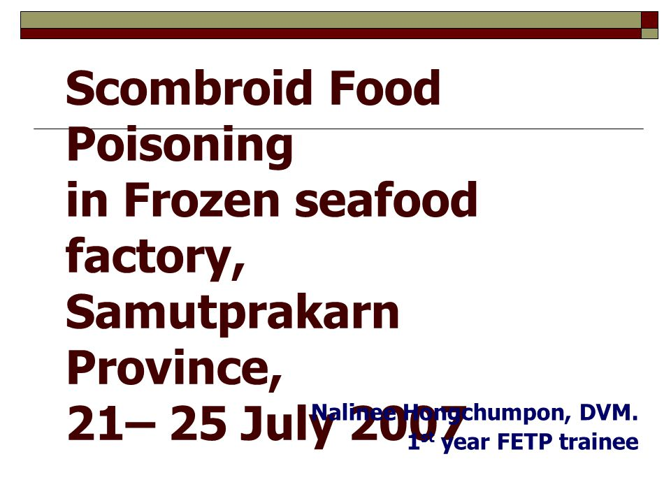 1 Scombroid Food Poisoning in Frozen seafood factory, Samutprakarn Province, 21– 25 July 2007 Nalinee Hongchumpon, DVM. 1 st year FETP trainee