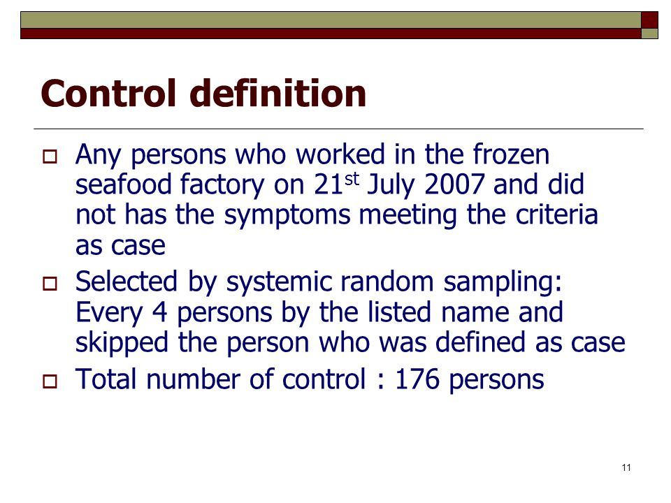 11 Control definition  Any persons who worked in the frozen seafood factory on 21 st July 2007 and did not has the symptoms meeting the criteria as c