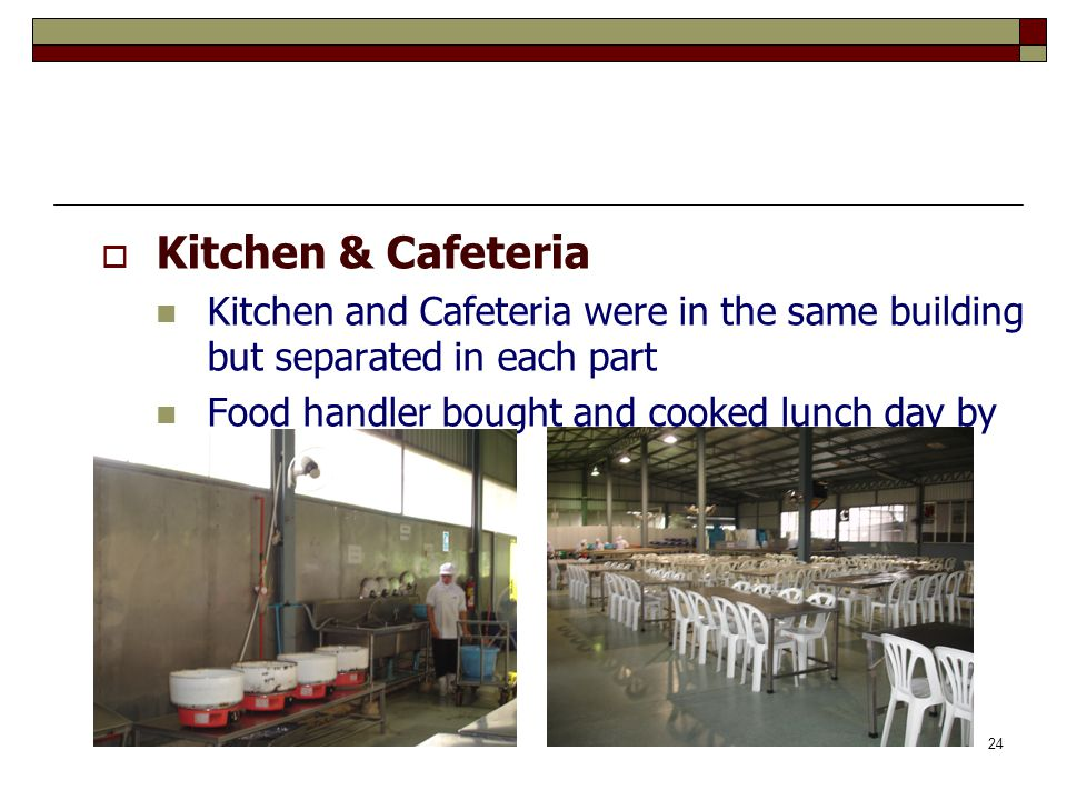 24  Kitchen & Cafeteria Kitchen and Cafeteria were in the same building but separated in each part Food handler bought and cooked lunch day by day