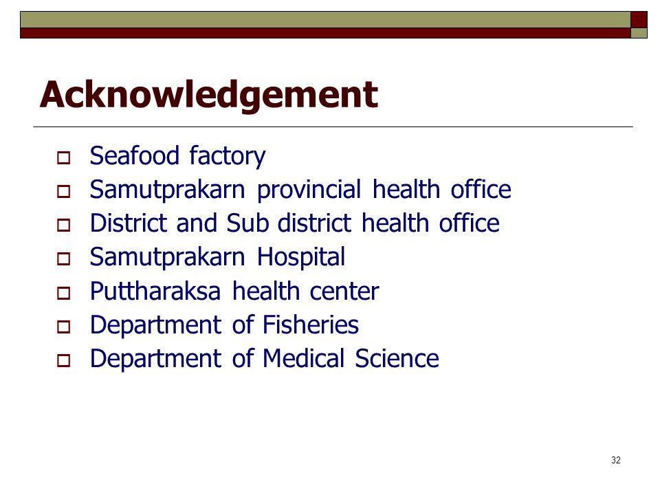 32 Acknowledgement  Seafood factory  Samutprakarn provincial health office  District and Sub district health office  Samutprakarn Hospital  Putth