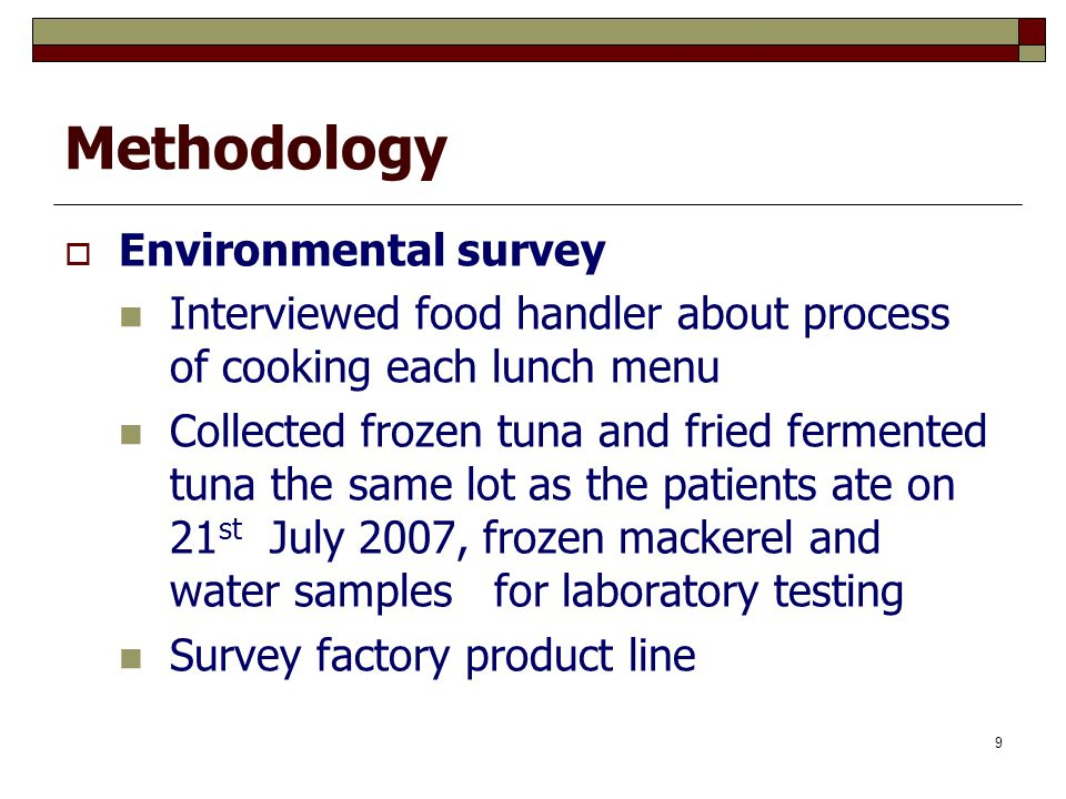 10 Case definition  A case was defined as an employee who worked in the Frozen Seafood Factory S on 21 st July 2007 and had symptoms as the criteria:  Criteria: Two major criteria or one major criterion plus two minor criteria Major criteria: diarrhea, nausea, vomiting, flushing, abdominal cramp, mouth numbness, extremities numbness, dry mouth, rash, itchy and swelling Minor criteria: headache, diplopia, fever and fatigue  Total number of cases: 89 persons