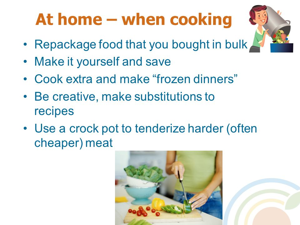 At home – when cooking Repackage food that you bought in bulk Make it yourself and save Cook extra and make frozen dinners Be creative, make substitutions to recipes Use a crock pot to tenderize harder (often cheaper) meat