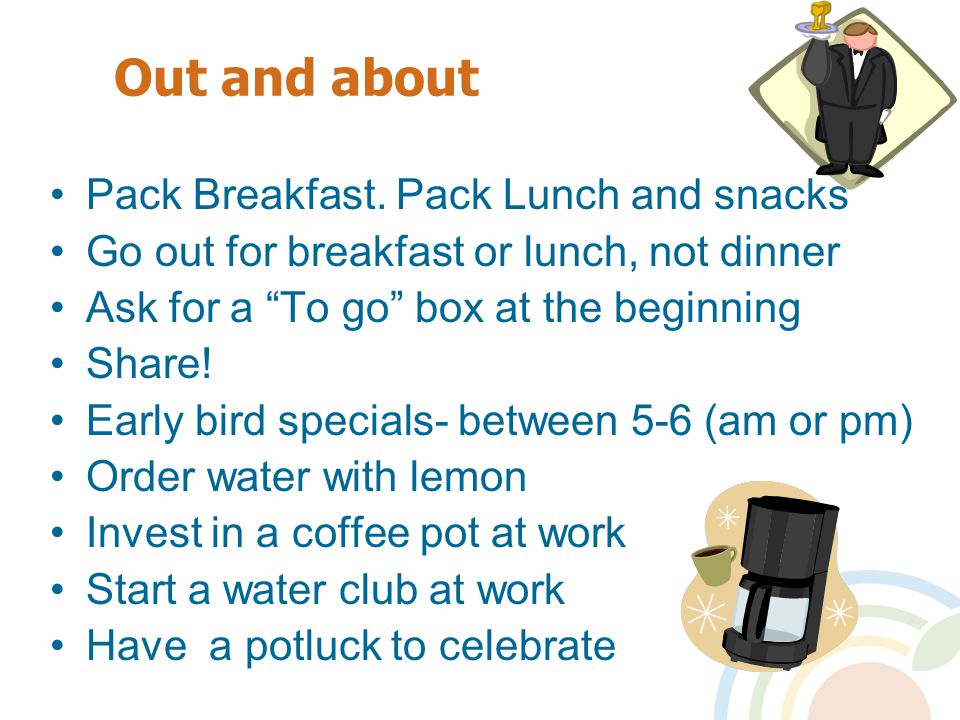 "Out and about Pack Breakfast. Pack Lunch and snacks Go out for breakfast or lunch, not dinner Ask for a ""To go"" box at the beginning Share! Early bird"