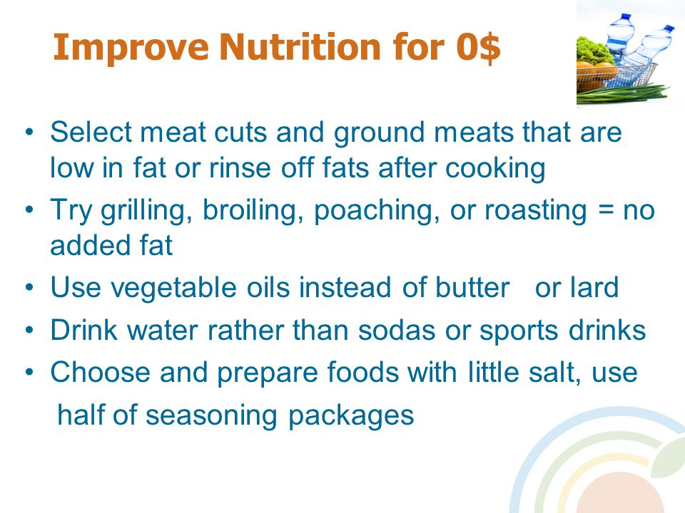Improve Nutrition for 0$ Select meat cuts and ground meats that are low in fat or rinse off fats after cooking Try grilling, broiling, poaching, or roasting = no added fat Use vegetable oils instead of butter or lard Drink water rather than sodas or sports drinks Choose and prepare foods with little salt, use half of seasoning packages