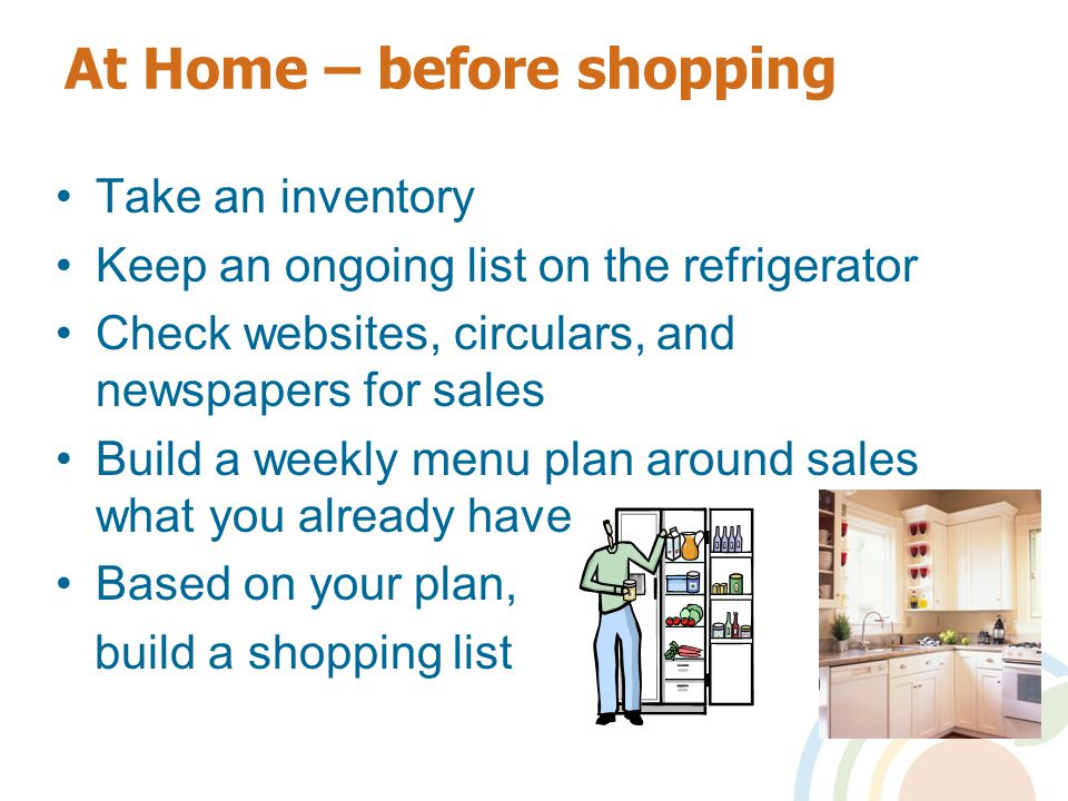 At Home – before shopping Take an inventory Keep an ongoing list on the refrigerator Check websites, circulars, and newspapers for sales Build a weekly menu plan around sales what you already have Based on your plan, build a shopping list