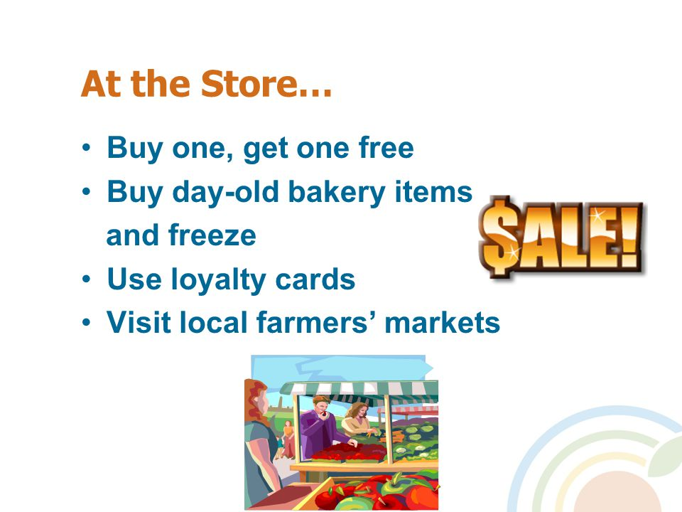 At the Store… Buy one, get one free Buy day-old bakery items and freeze Use loyalty cards Visit local farmers' markets