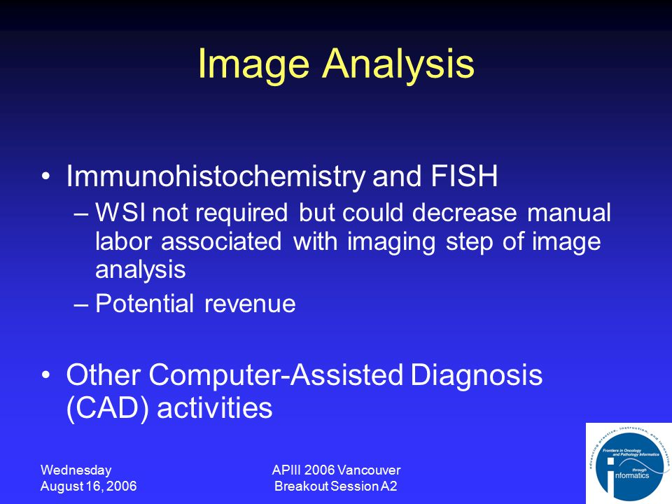 Wednesday August 16, 2006 APIII 2006 Vancouver Breakout Session A2 Image Analysis Immunohistochemistry and FISH –WSI not required but could decrease manual labor associated with imaging step of image analysis –Potential revenue Other Computer-Assisted Diagnosis (CAD) activities
