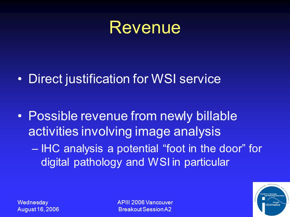 Wednesday August 16, 2006 APIII 2006 Vancouver Breakout Session A2 Revenue Direct justification for WSI service Possible revenue from newly billable activities involving image analysis –IHC analysis a potential foot in the door for digital pathology and WSI in particular