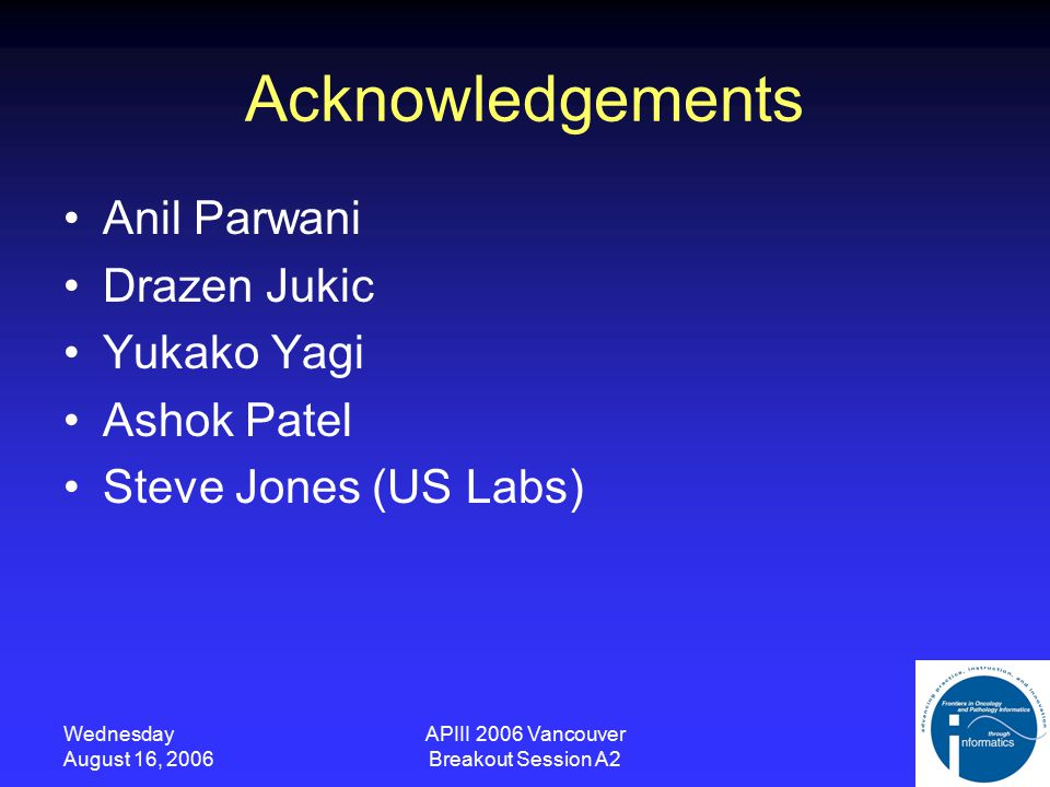 Wednesday August 16, 2006 APIII 2006 Vancouver Breakout Session A2 Acknowledgements Anil Parwani Drazen Jukic Yukako Yagi Ashok Patel Steve Jones (US Labs)