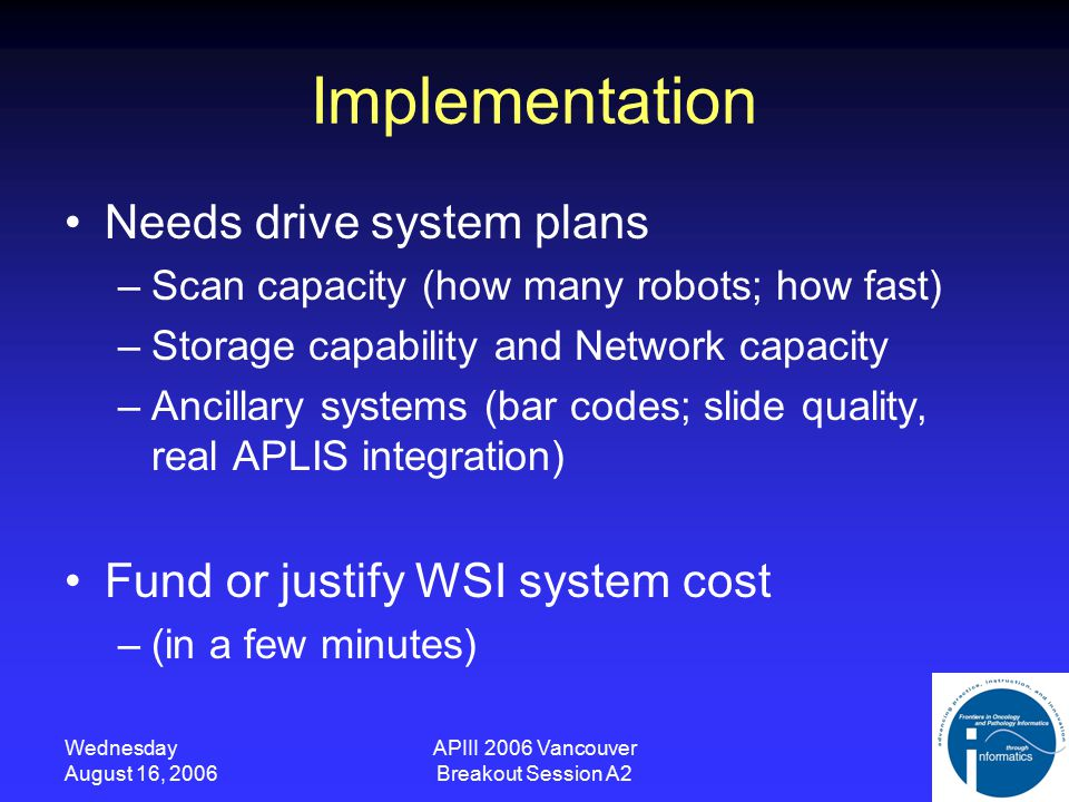 Wednesday August 16, 2006 APIII 2006 Vancouver Breakout Session A2 Challenges Current WSI implementations mostly limited to lowest tier –Education and research Cost –Not justified rigorously –Funded via research grants predominantly Not mission critical –No optimized workflow/integration –Support/availability not formally defined