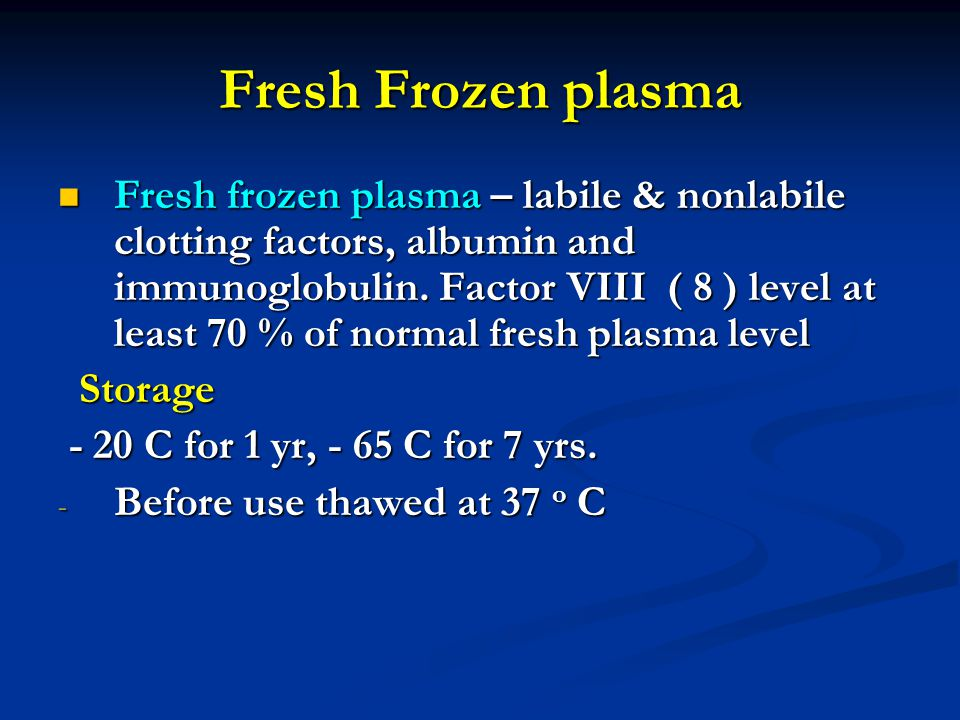Fresh Frozen plasma Fresh frozen plasma – labile & nonlabile clotting factors, albumin and immunoglobulin.