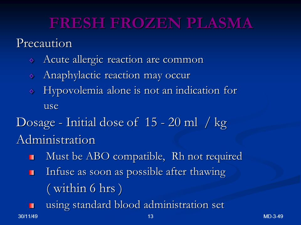FRESH FROZEN PLASMA Precaution Acute allergic reaction are common Acute allergic reaction are common Anaphylactic reaction may occur Anaphylactic reaction may occur Hypovolemia alone is not an indication for Hypovolemia alone is not an indication for use use Dosage - Initial dose of 15 - 20 ml / kg Administration Must be ABO compatible, Rh not required Must be ABO compatible, Rh not required Infuse as soon as possible after thawing Infuse as soon as possible after thawing ( within 6 hrs ) ( within 6 hrs ) using standard blood administration set using standard blood administration set 30/11/49 MD-3-4913