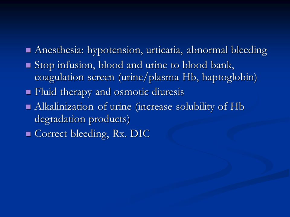 Anesthesia: hypotension, urticaria, abnormal bleeding Anesthesia: hypotension, urticaria, abnormal bleeding Stop infusion, blood and urine to blood bank, coagulation screen (urine/plasma Hb, haptoglobin) Stop infusion, blood and urine to blood bank, coagulation screen (urine/plasma Hb, haptoglobin) Fluid therapy and osmotic diuresis Fluid therapy and osmotic diuresis Alkalinization of urine (increase solubility of Hb degradation products) Alkalinization of urine (increase solubility of Hb degradation products) Correct bleeding, Rx.