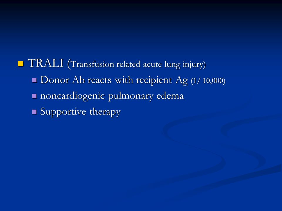 TRALI ( Transfusion related acute lung injury) TRALI ( Transfusion related acute lung injury) Donor Ab reacts with recipient Ag (1/ 10,000) Donor Ab reacts with recipient Ag (1/ 10,000) noncardiogenic pulmonary edema noncardiogenic pulmonary edema Supportive therapy Supportive therapy