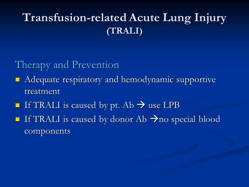 Transfusion-related Acute Lung Injury (TRALI) Therapy and Prevention Adequate respiratory and hemodynamic supportive treatment Adequate respiratory and hemodynamic supportive treatment If TRALI is caused by pt.
