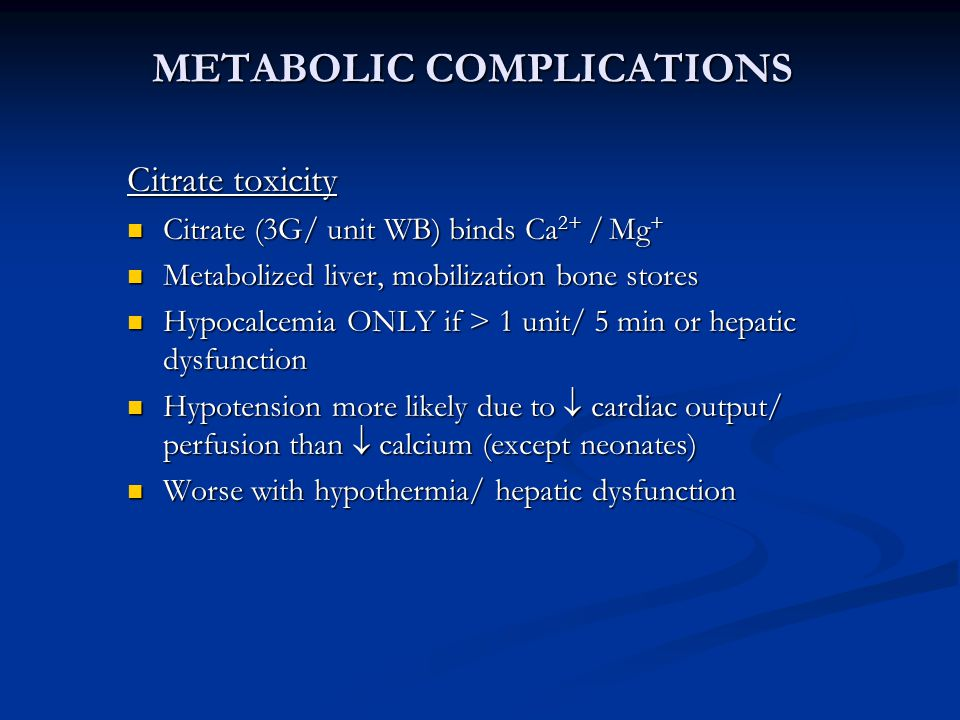 METABOLIC COMPLICATIONS Citrate toxicity Citrate (3G/ unit WB) binds Ca 2+ / Mg + Citrate (3G/ unit WB) binds Ca 2+ / Mg + Metabolized liver, mobilization bone stores Metabolized liver, mobilization bone stores Hypocalcemia ONLY if > 1 unit/ 5 min or hepatic dysfunction Hypocalcemia ONLY if > 1 unit/ 5 min or hepatic dysfunction Hypotension more likely due to  cardiac output/ perfusion than  calcium (except neonates) Hypotension more likely due to  cardiac output/ perfusion than  calcium (except neonates) Worse with hypothermia/ hepatic dysfunction Worse with hypothermia/ hepatic dysfunction