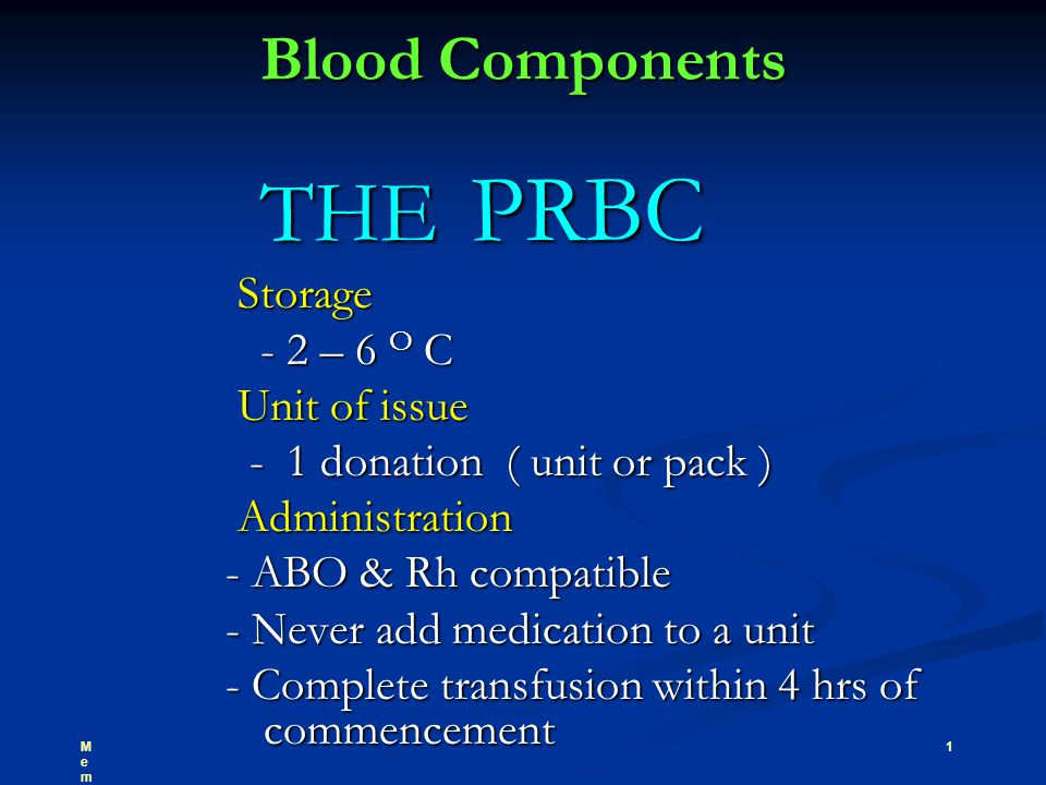 Blood Components THE PRBC THE PRBC Storage Storage - 2 – 6 O C - 2 – 6 O C Unit of issue Unit of issue - 1 donation ( unit or pack ) - 1 donation ( unit or pack ) Administration Administration - ABO & Rh compatible - ABO & Rh compatible - Never add medication to a unit - Never add medication to a unit - Complete transfusion within 4 hrs of commencement - Complete transfusion within 4 hrs of commencement 1MemberMember