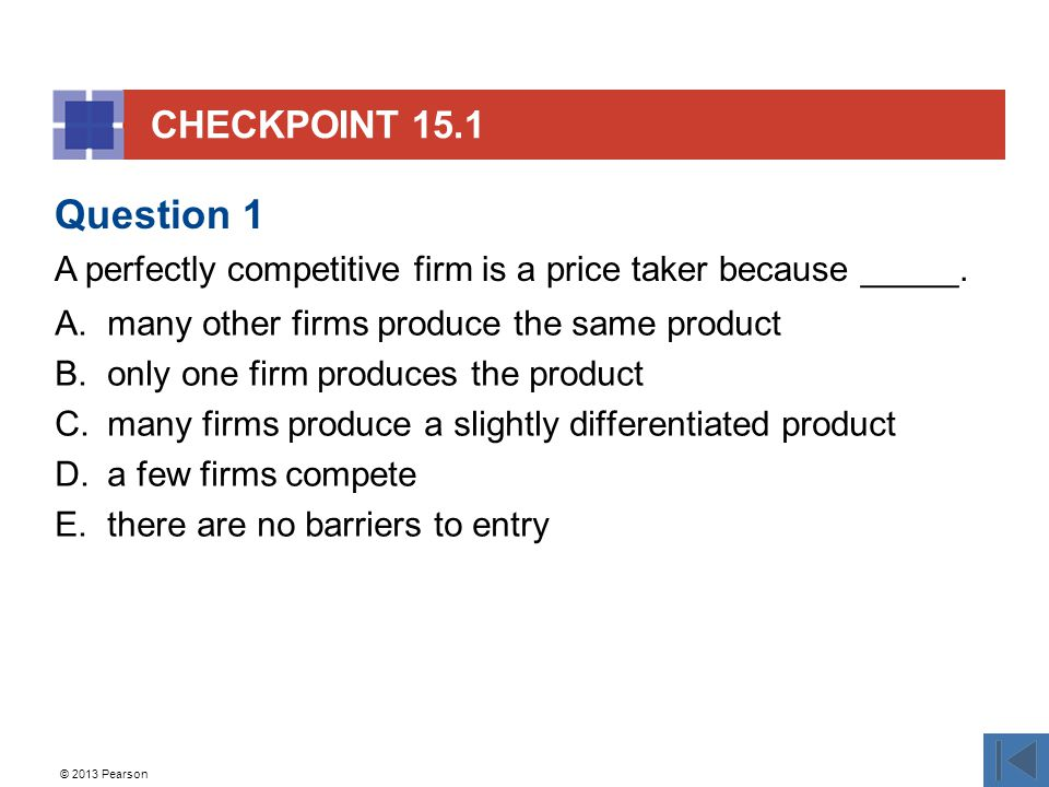 © 2013 Pearson CHECKPOINT 15.1 A.many other firms produce the same product B.only one firm produces the product C.many firms produce a slightly differentiated product D.a few firms compete E.there are no barriers to entry Question 1 A perfectly competitive firm is a price taker because _____.