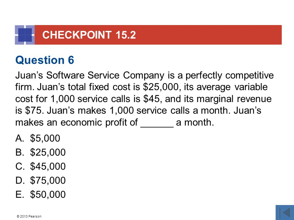 © 2013 Pearson CHECKPOINT 15.2 A.$5,000 B.$25,000 C.$45,000 D.$75,000 E.$50,000 Question 6 Juan's Software Service Company is a perfectly competitive firm.