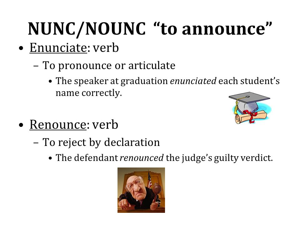 "NUNC/NOUNC ""to announce"" Enunciate: verb –To pronounce or articulate The speaker at graduation enunciated each student's name correctly. Renounce: ver"