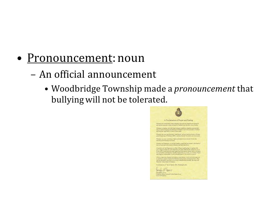 Pronouncement: noun –An official announcement Woodbridge Township made a pronouncement that bullying will not be tolerated.