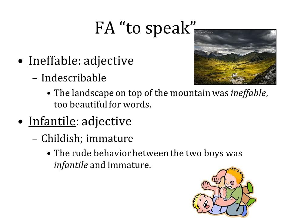 "FA ""to speak"" Ineffable: adjective –Indescribable The landscape on top of the mountain was ineffable, too beautiful for words. Infantile: adjective –C"