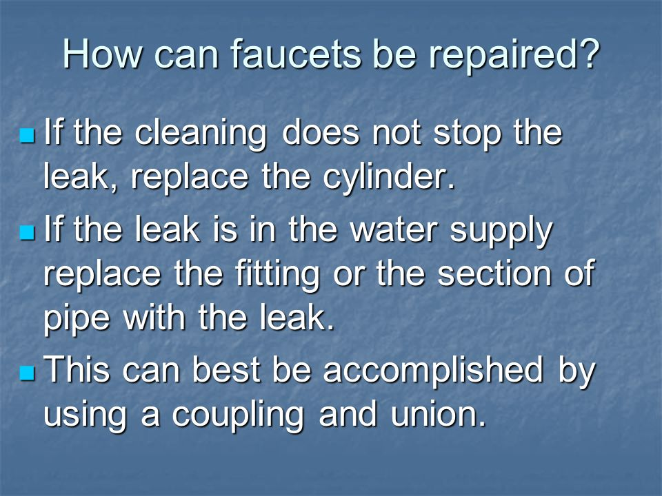 How can faucets be repaired. If the cleaning does not stop the leak, replace the cylinder.