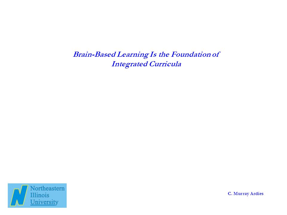 Brain-Based Learning Is the Foundation of Integrated Curricula C. Murray Ardies