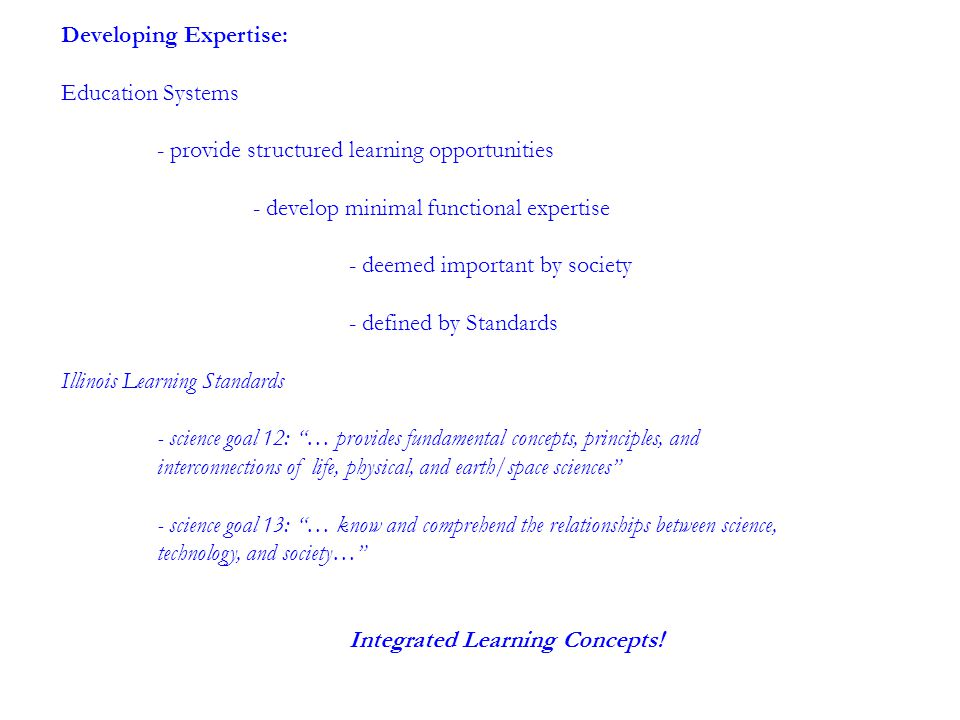 Developing Expertise: Education Systems - provide structured learning opportunities - develop minimal functional expertise - deemed important by society - defined by Standards Illinois Learning Standards - science goal 12: … provides fundamental concepts, principles, and interconnections of life, physical, and earth/space sciences - science goal 13: … know and comprehend the relationships between science, technology, and society… Integrated Learning Concepts!