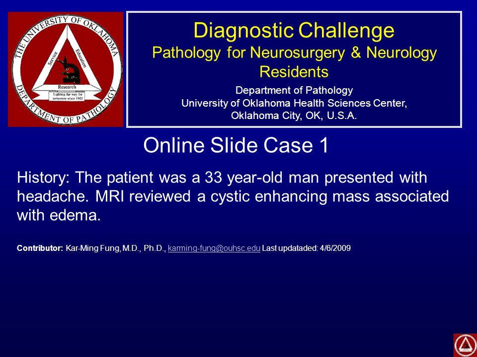 Diagnostic Challenge Pathology for Neurosurgery & Neurology Residents Department of Pathology University of Oklahoma Health Sciences Center, Oklahoma City, OK, U.S.A.