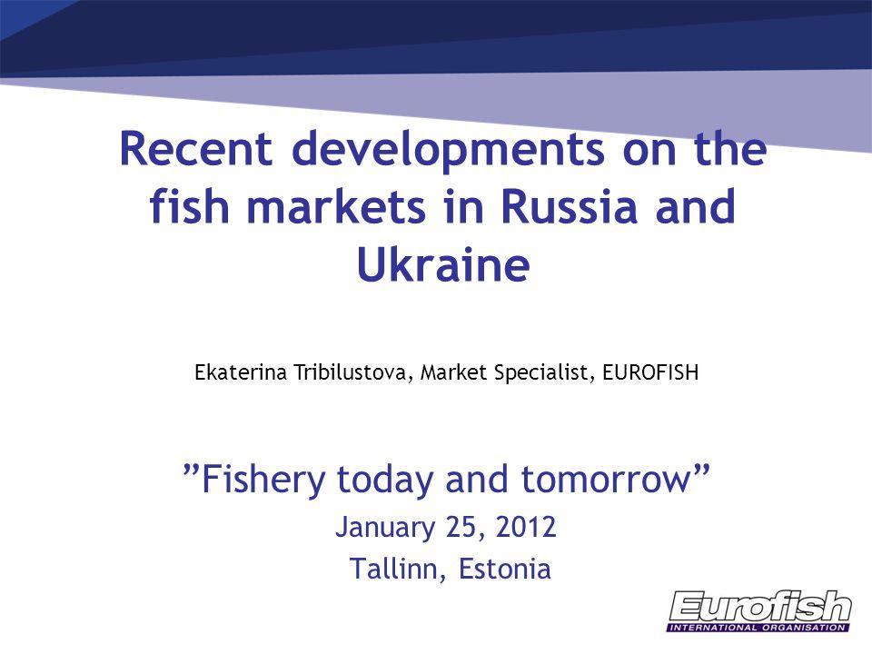 "Recent developments on the fish markets in Russia and Ukraine ""Fishery today and tomorrow"" January 25, 2012 Tallinn, Estonia Ekaterina Tribilustova, M"