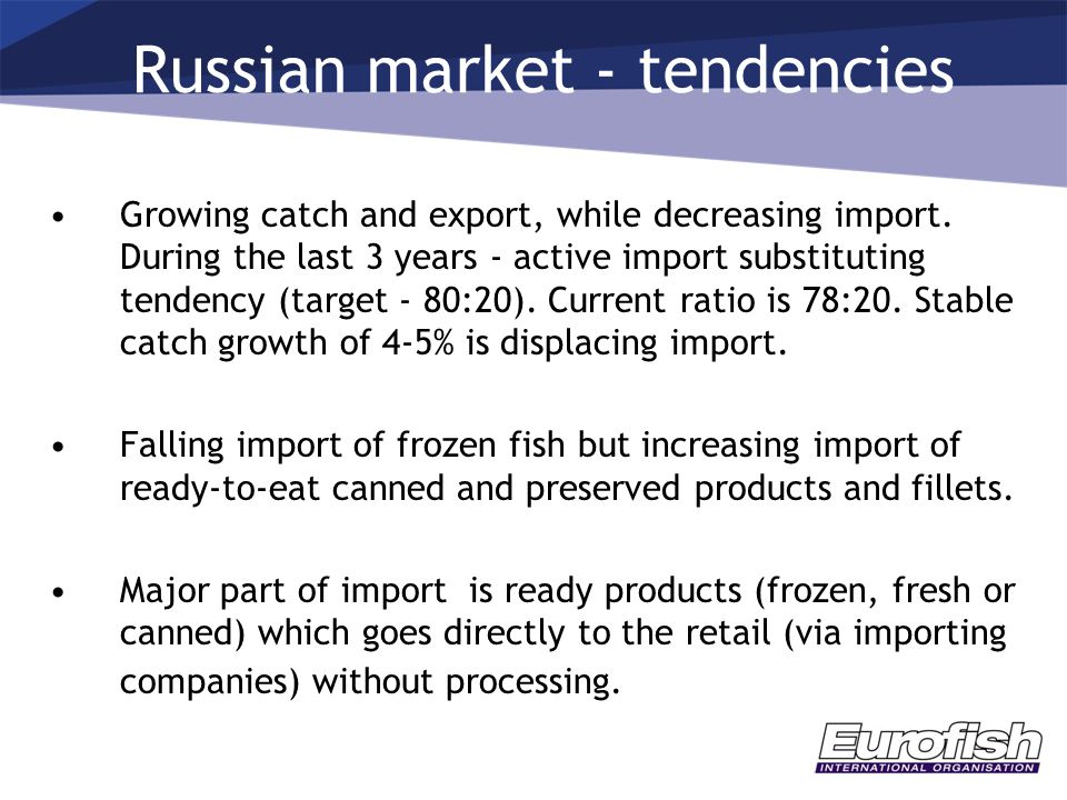 Russian market - tendencies Growing catch and export, while decreasing import. During the last 3 years - active import substituting tendency (target -