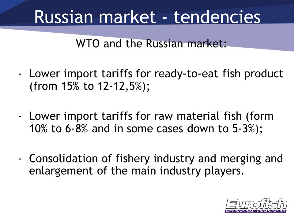 WTO and the Russian market: -Lower import tariffs for ready-to-eat fish product (from 15% to 12-12,5%); -Lower import tariffs for raw material fish (f