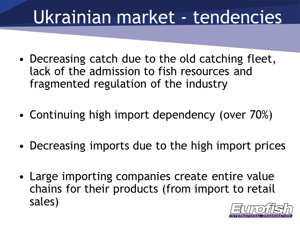 Decreasing catch due to the old catching fleet, lack of the admission to fish resources and fragmented regulation of the industry Continuing high import dependency (over 70%) Decreasing imports due to the high import prices Large importing companies create entire value chains for their products (from import to retail sales) Ukrainian market - tendencies