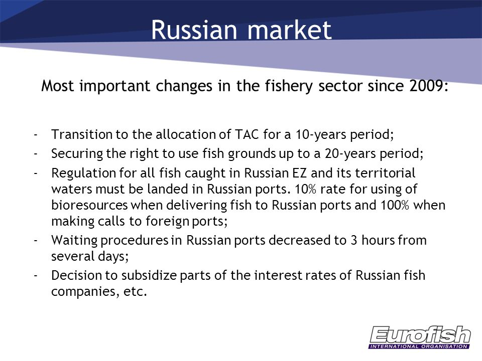 Russian market Most important changes in the fishery sector since 2009: -Transition to the allocation of TAC for a 10-years period; -Securing the right to use fish grounds up to a 20-years period; -Regulation for all fish caught in Russian EZ and its territorial waters must be landed in Russian ports.