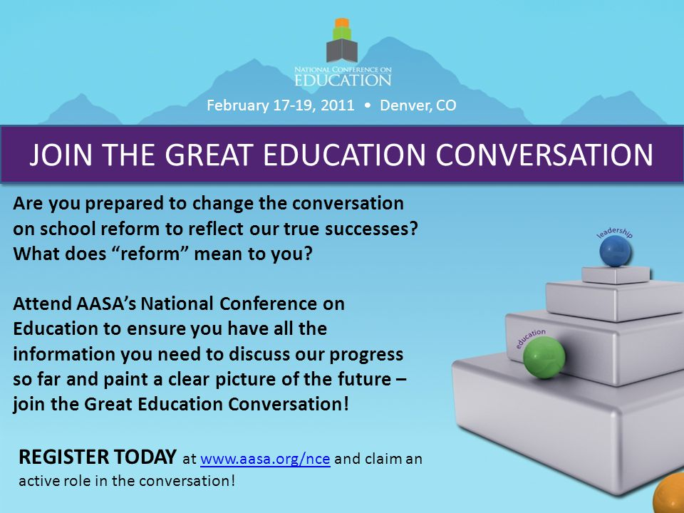 JOIN THE GREAT EDUCATION CONVERSATION Are you prepared to change the conversation on school reform to reflect our true successes.