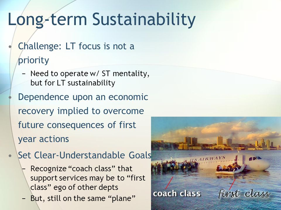 Long-term Sustainability Challenge: LT focus is not a priority −Need to operate w/ ST mentality, but for LT sustainability Dependence upon an economic recovery implied to overcome future consequences of first year actions Set Clear-Understandable Goals −Recognize coach class that support services may be to first class ego of other depts −But, still on the same plane