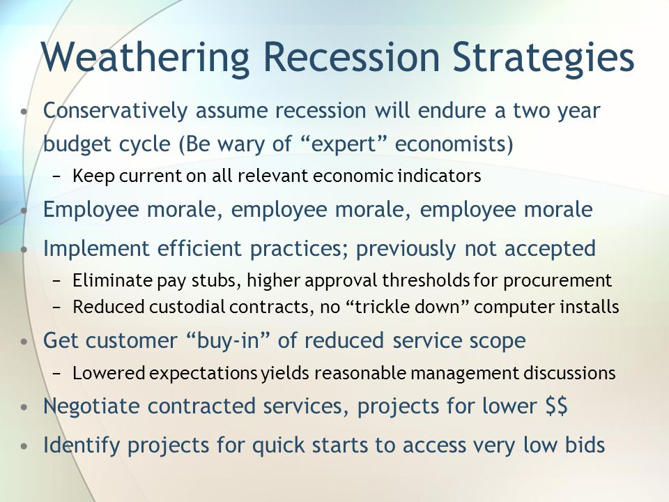 Weathering Recession Strategies Conservatively assume recession will endure a two year budget cycle (Be wary of expert economists) −Keep current on all relevant economic indicators Employee morale, employee morale, employee morale Implement efficient practices; previously not accepted −Eliminate pay stubs, higher approval thresholds for procurement −Reduced custodial contracts, no trickle down computer installs Get customer buy-in of reduced service scope −Lowered expectations yields reasonable management discussions Negotiate contracted services, projects for lower $$ Identify projects for quick starts to access very low bids