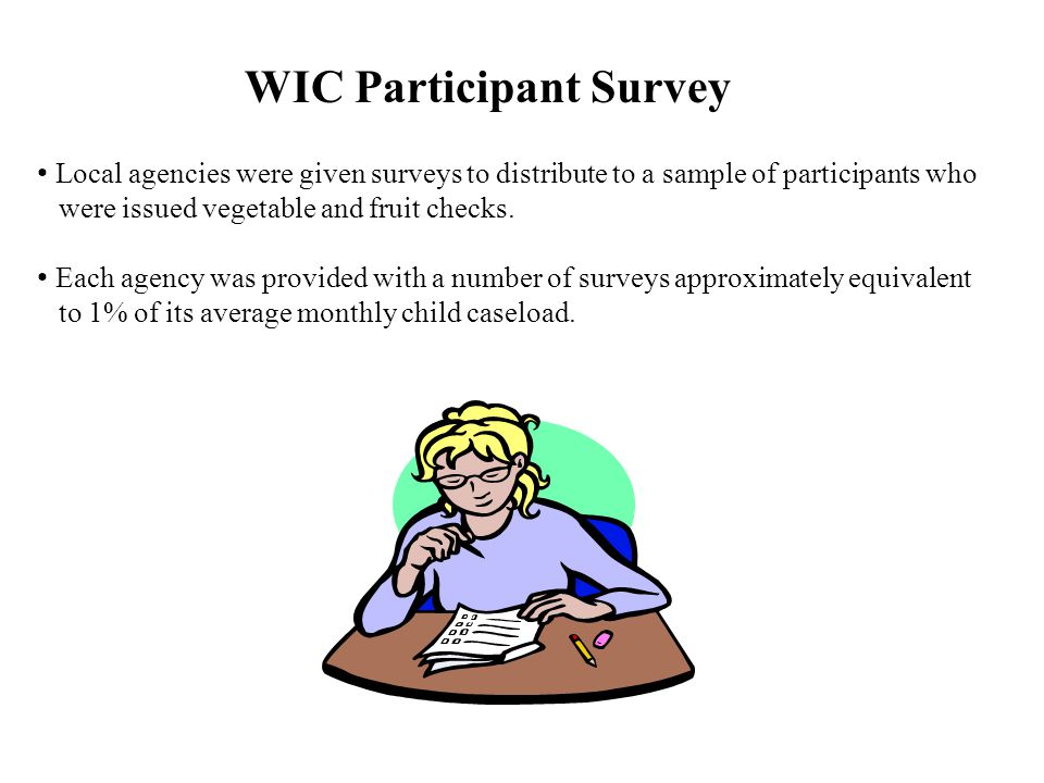 WIC Participant Survey Local agencies were given surveys to distribute to a sample of participants who were issued vegetable and fruit checks.