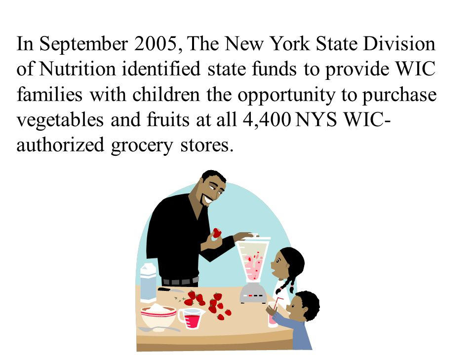 In September 2005, The New York State Division of Nutrition identified state funds to provide WIC families with children the opportunity to purchase vegetables and fruits at all 4,400 NYS WIC- authorized grocery stores.