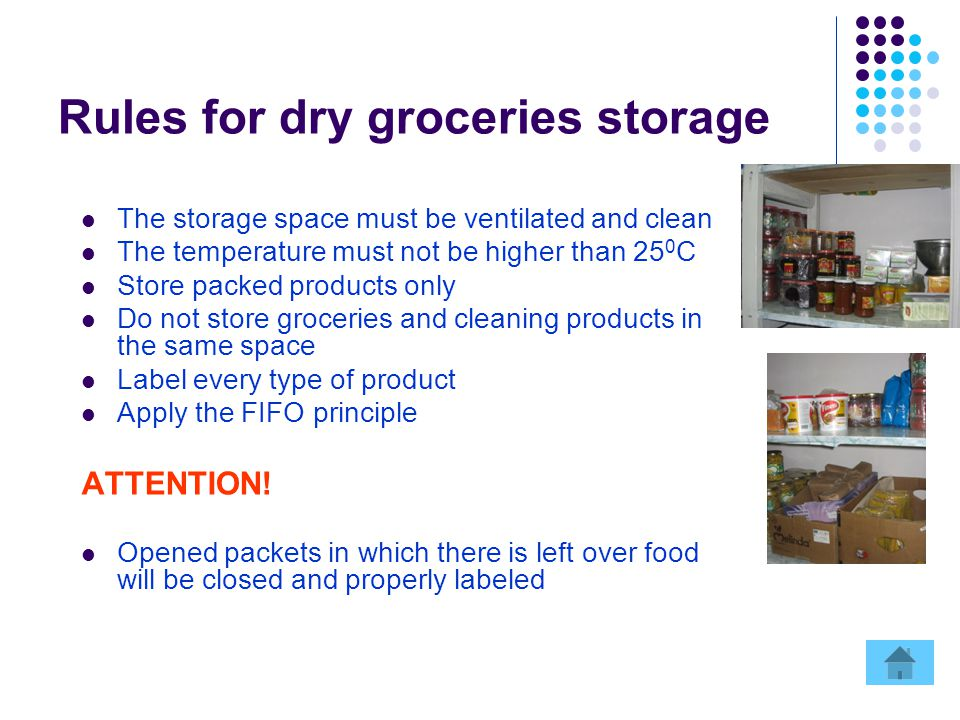 Rules for dry groceries storage The storage space must be ventilated and clean The temperature must not be higher than 25 0 C Store packed products only Do not store groceries and cleaning products in the same space Label every type of product Apply the FIFO principle ATTENTION.
